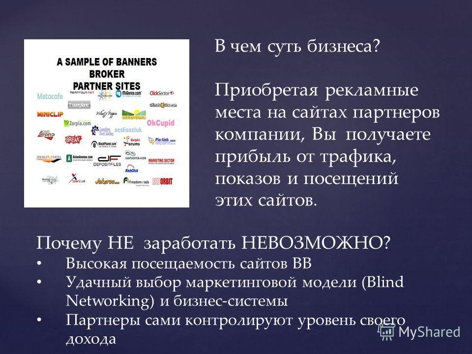 В чем суть бизнеса? Приобретая рекламные места на сайтах партнеров компании, Вы получаете прибыль от трафика, показов и посещений этих сайтов. Почему НЕ заработать НЕВОЗМОЖНО? Высокая посещаемость сайтов ВВ Удачный выбор маркетинговой модели (Blind N