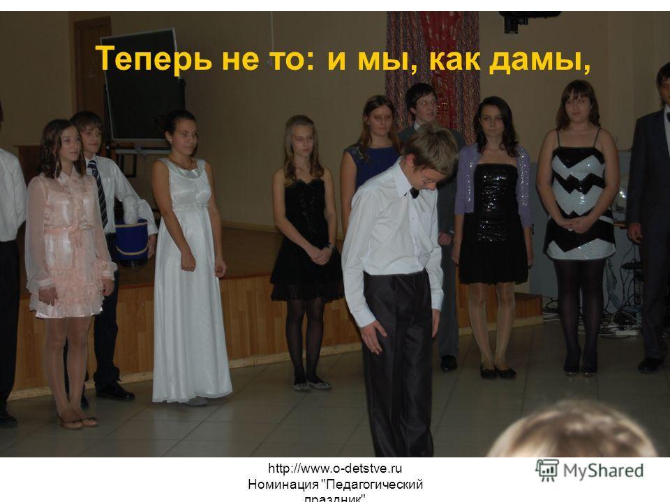 http://www.o-detstve.ru Номинация Педагогический праздник Теперь не то: и мы, как дамы,