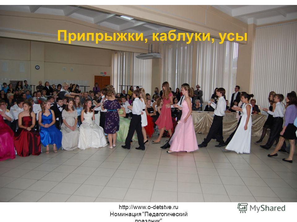 http://www.o-detstve.ru Номинация Педагогический праздник Припрыжки, каблуки, усы