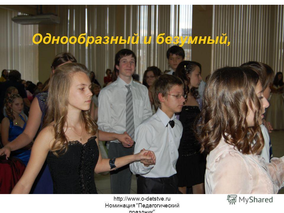 http://www.o-detstve.ru Номинация Педагогический праздник Однообразный и безумный,
