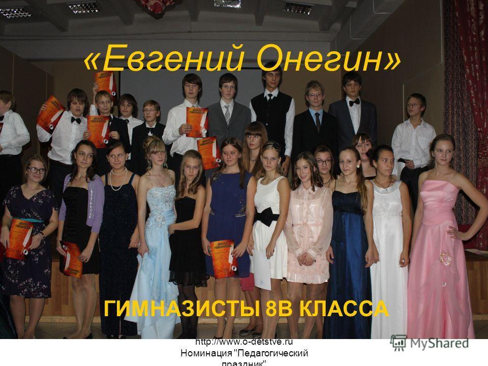 http://www.o-detstve.ru Номинация Педагогический праздник «Евгений Онегин» ГИМНАЗИСТЫ 8В КЛАССА