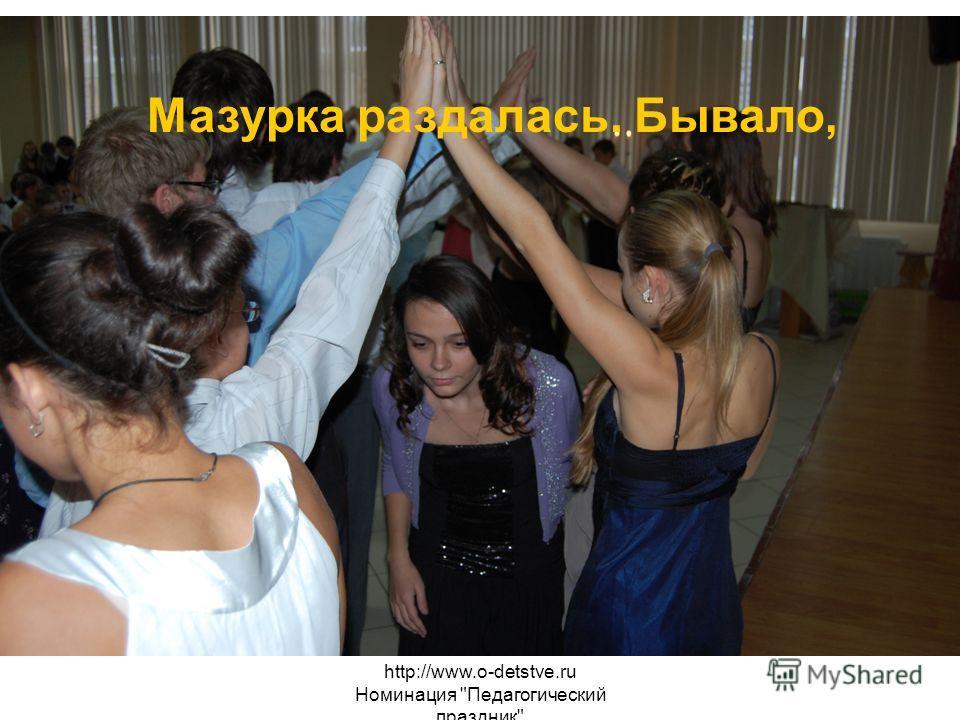 http://www.o-detstve.ru Номинация Педагогический праздник Мазурка раздалась. Бывало,
