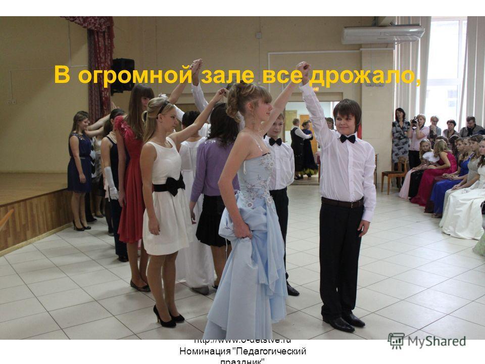 http://www.o-detstve.ru Номинация Педагогический праздник В огромной зале все дрожало,