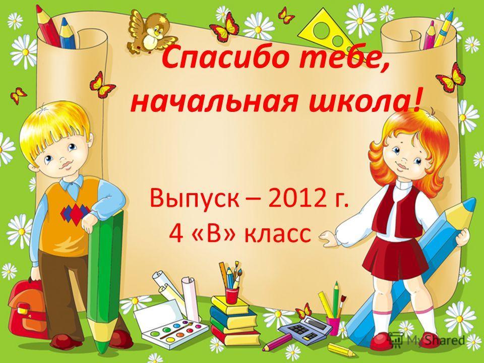 Спасибо тебе, начальная школа! Выпуск – 2012 г. 4 «В» класс