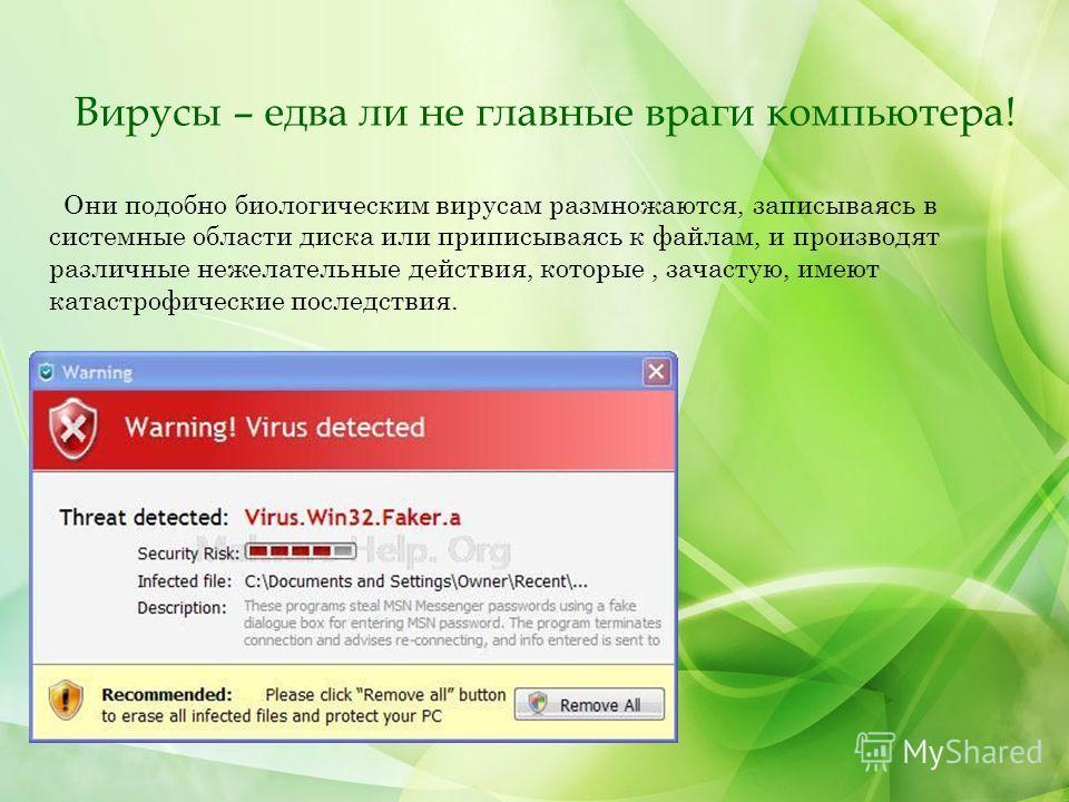 Вирусы – едва ли не главные враги компьютера! Они подобно биологическим вирусам размножаются, записываясь в системные области диска или приписываясь к файлам, и производят различные нежелательные действия, которые, зачастую, имеют катастрофические по