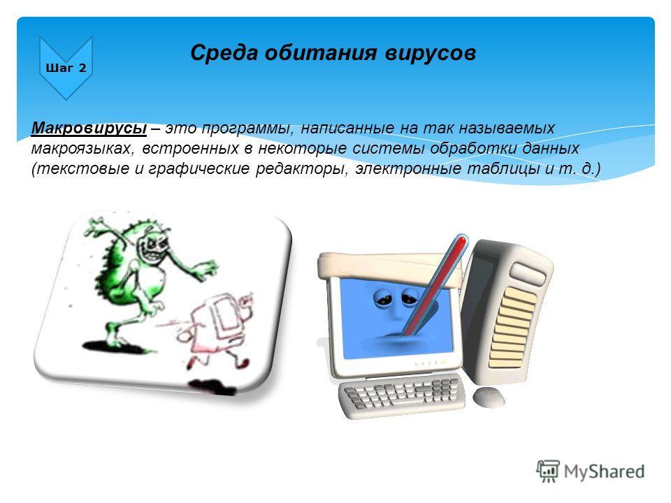 Шаг 2 Макровирусы – это программы, написанные на так называемых макроязыках, встроенных в некоторые системы обработки данных (текстовые и графические редакторы, электронные таблицы и т. д.) Среда обитания вирусов