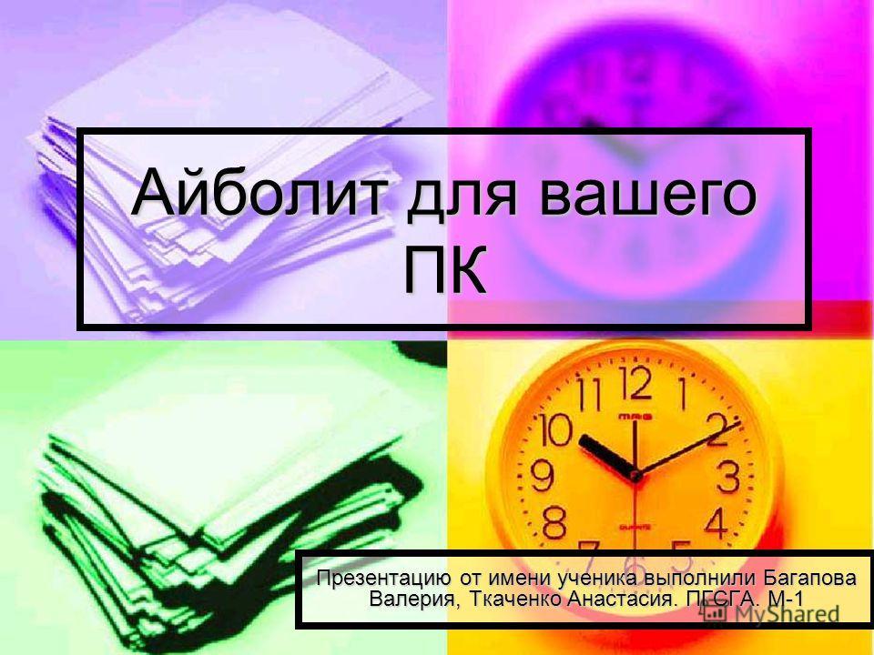 Айболит для вашего ПК Презентацию от имени ученика выполнили Багапова Валерия, Ткаченко Анастасия. ПГСГА. М-1