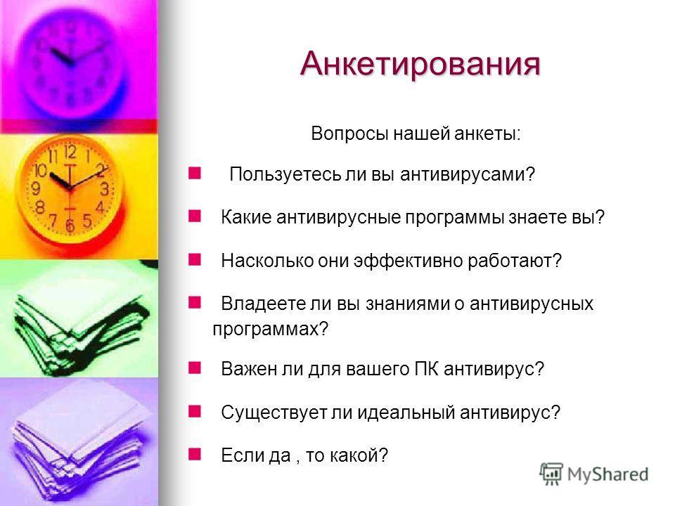 Анкетирования Анкетирования Вопросы нашей анкеты: Пользуетесь ли вы антивирусами? Какие антивирусные программы знаете вы? Насколько они эффективно работают? Владеете ли вы знаниями о антивирусных программах? Важен ли для вашего ПК антивирус? Существу