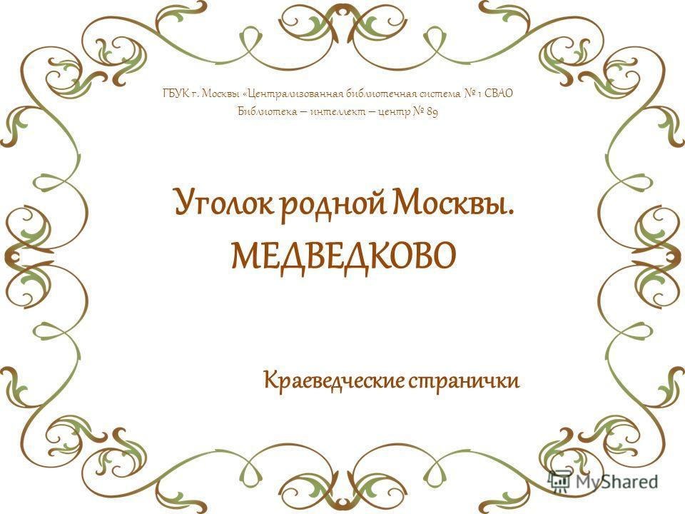 Уголок родной Москвы. МЕДВЕДКОВО Краеведческие странички ГБУК г. Москвы «Централизованная библиотечная система 1 СВАО Библиотека – интеллект – центр 89