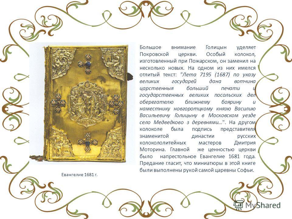 Большое внимание Голицын уделяет Покровской церкви. Особый колокол, изготовленный при Пожарском, он заменил на несколько новых. На одном из них имелся отлитый текст: