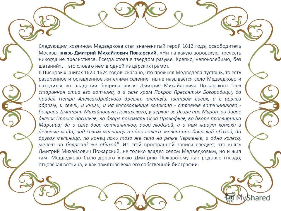 Следующим хозяином Медведкова стал знаменитый герой 1612 года, освободитель Москвы князь Дмитрий Михайлович Пожарский. «Ни на какую воровскую прелесть никогда не прельстился. Всегда стоял в твердом разуме. Крепко, непоколебимо, без шатаний», – это сл