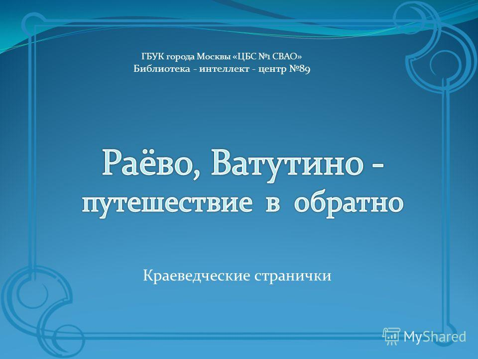 Краеведческие странички ГБУК города Москвы «ЦБС 1 СВАО» Библиотека - интеллект - центр 89
