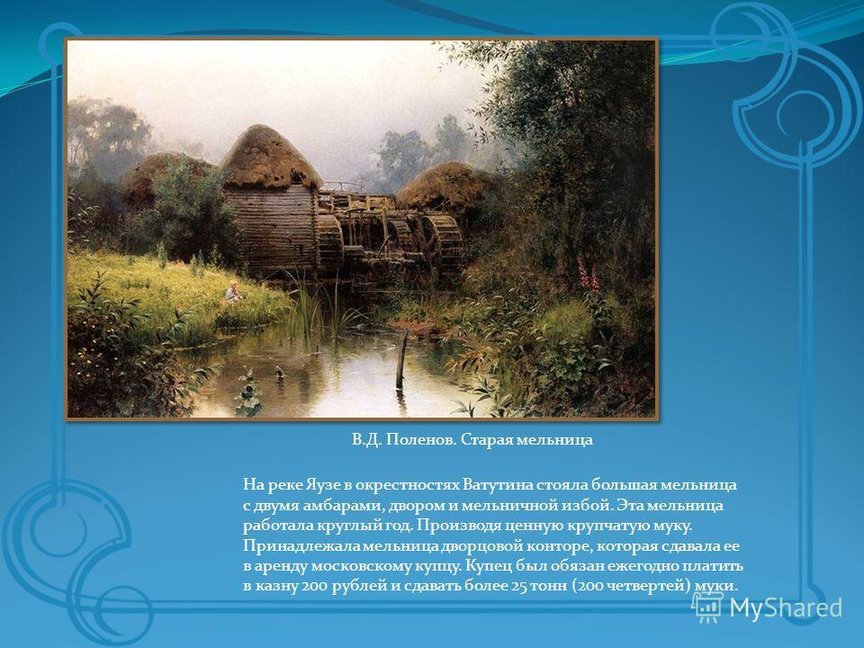 На реке Яузе в окрестностях Ватутина стояла большая мельница с двумя амбарами, двором и мельничной избой. Эта мельница работала круглый год. Производя ценную крупчатую муку. Принадлежала мельница дворцовой конторе, которая сдавала ее в аренду московс