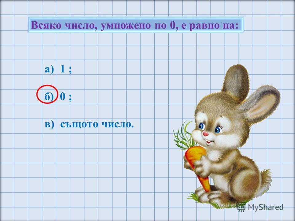 Всяко число, умножено по 0, е равно на: а) 1 ; б) 0 ; в) същото число.