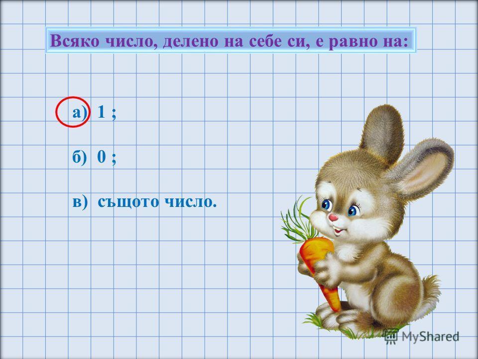 Всяко число, делено на себе си, е равно на: а) 1 ; б) 0 ; в) същото число.