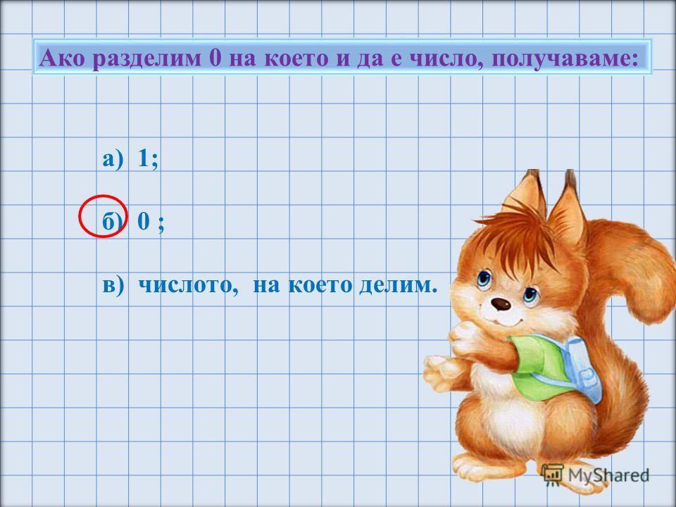 Ако разделим 0 на което и да е число, получаваме: а) 1; б) 0 ; в) числото, на което делим.