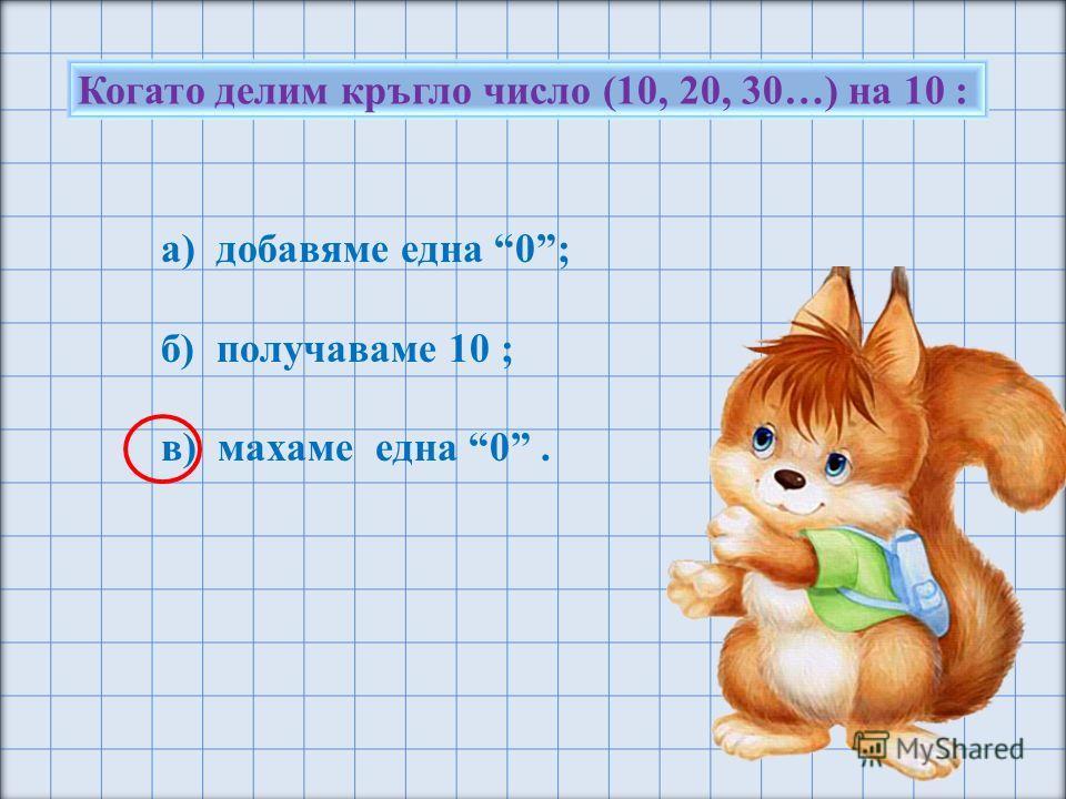 Когато делим кръгло число (10, 20, 30…) на 10 : а) добавяме една 0; б) получаваме 10 ; в) махаме една 0.