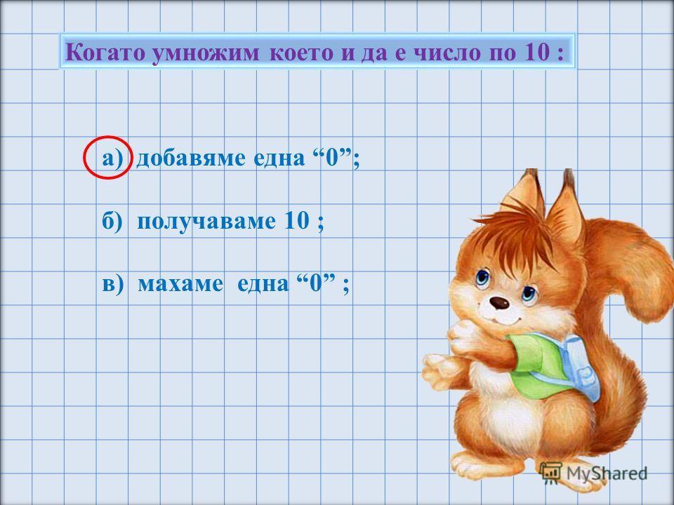 Когато умножим което и да е число по 10 : а) добавяме една 0; б) получаваме 10 ; в) махаме една 0 ;