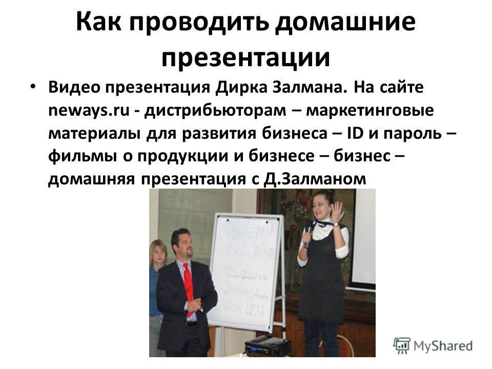 Как проводить домашние презентации Видео презентация Дирка Залмана. На сайте neways.ru - дистрибьюторам – маркетинговые материалы для развития бизнеса – ID и пароль – фильмы о продукции и бизнесе – бизнес – домашняя презентация с Д.Залманом