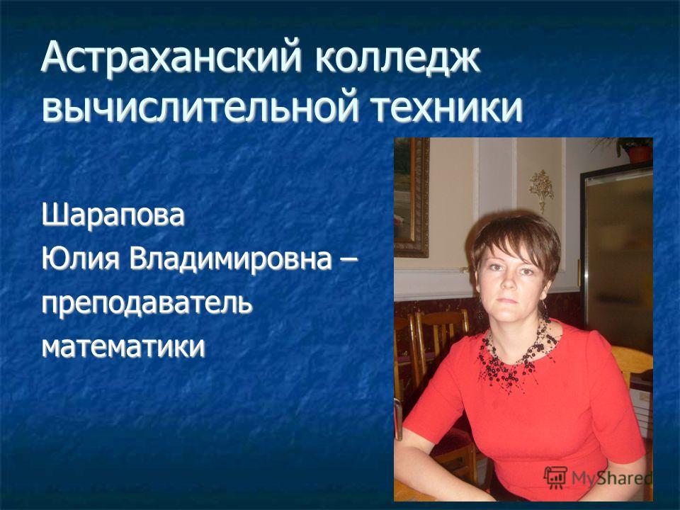 Астраханский колледж вычислительной техники Шарапова Юлия Владимировна – преподавательматематики