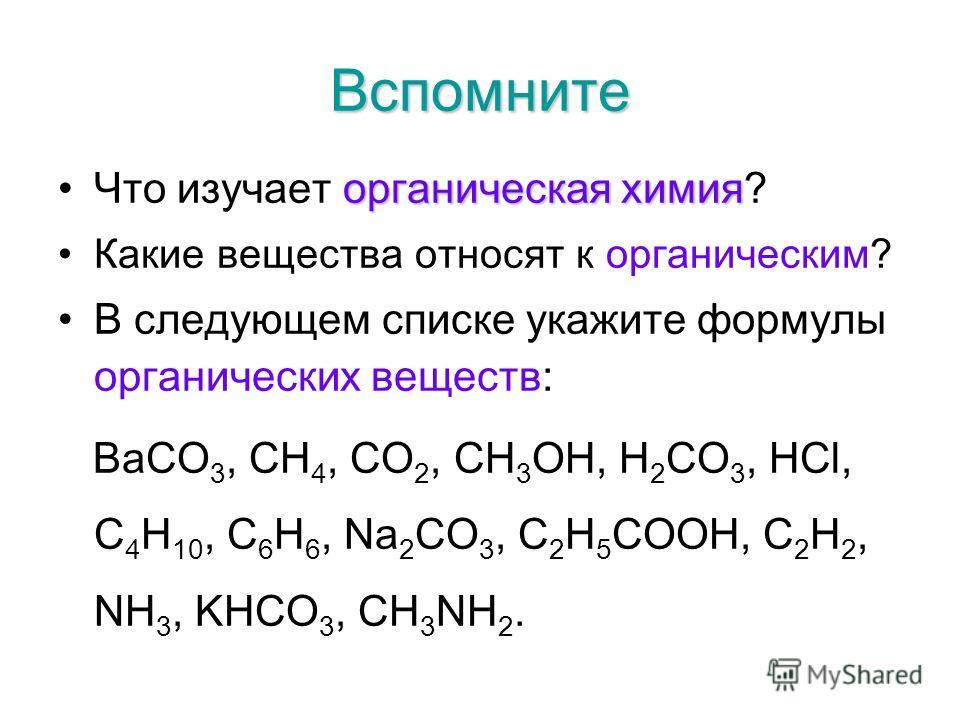 Вспомните органическая химияЧто изучает органическая химия? Какие вещества относят к органическим? В следующем списке укажите формулы органических веществ: BaCO 3, CH 4, CO 2, CH 3 OH, H 2 CO 3, HCl, C 4 H 10, C 6 H 6, Na 2 CO 3, C 2 H 5 COOH, C 2 H