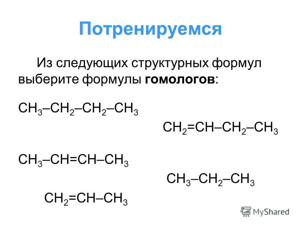 Потренируемся Из следующих структурных формул выберите формулы гомологов: СН 3 –СН 2 –СН 2 –СН 3 СН 2 =СН–СН 2 –СН 3 СН 3 –СН=СН–СН 3 СН 3 –СН 2 –СН 3 СН 2 =СН–СН 3