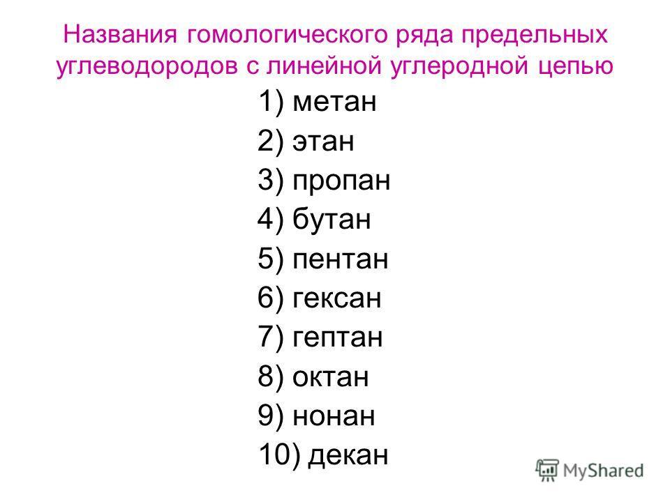 Названия гомологического ряда предельных углеводородов с линейной углеродной цепью 1) метан 2) этан 3) пропан 4) бутан 5) пентан 6) гексан 7) гептан 8) октан 9) нонан 10) декан
