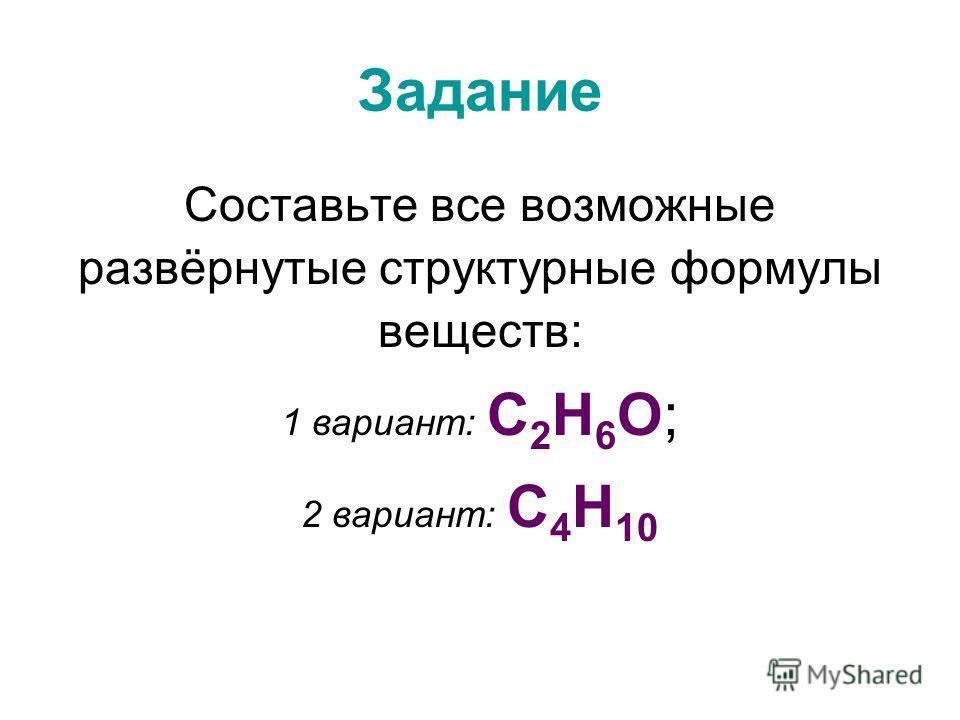 Задание Составьте все возможные развёрнутые структурные формулы веществ: 1 вариант: С 2 Н 6 О; 2 вариант: С 4 Н 10