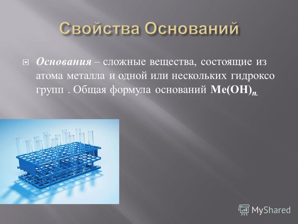 Основания – сложные вещества, состоящие из атома металла и одной или нескольких гидроксо групп. Общая формула оснований Ме ( ОН ) n.