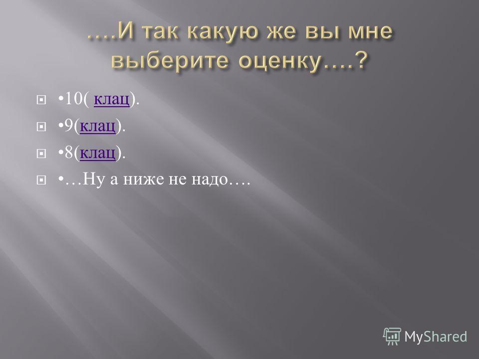 10( клац ). клац 9( клац ). клац 8( клац ). клац … Ну а ниже не надо ….