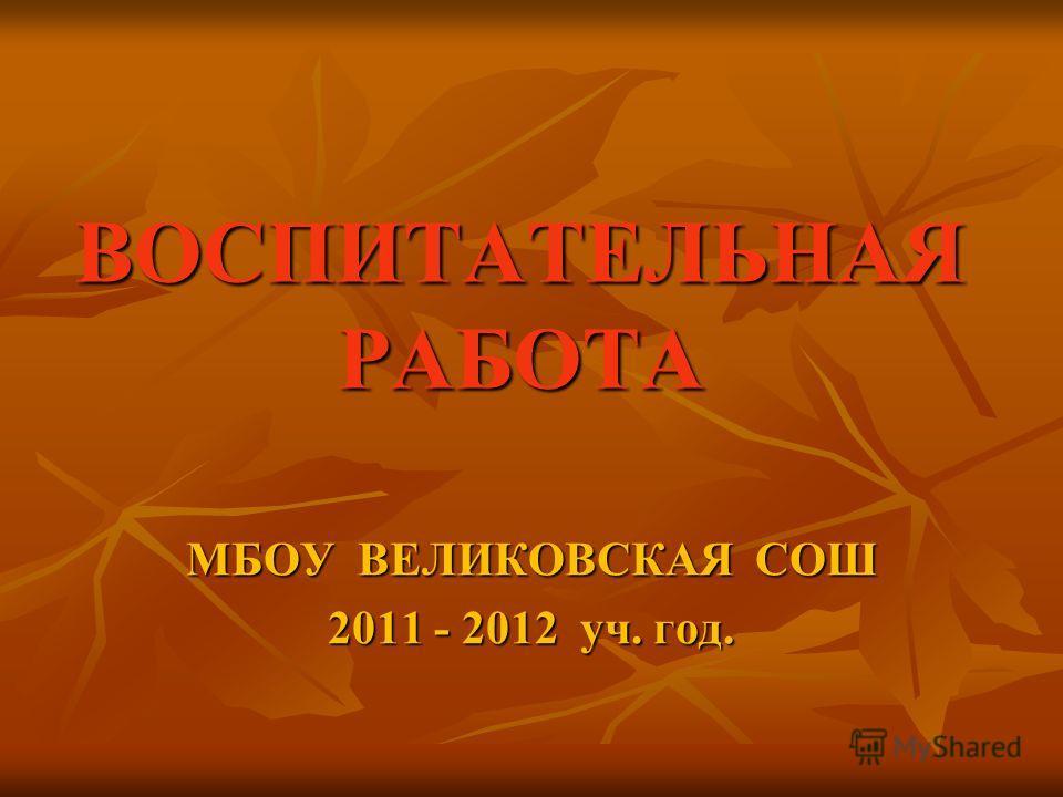 ВОСПИТАТЕЛЬНАЯ РАБОТА МБОУ ВЕЛИКОВСКАЯ СОШ 2011 - 2012 уч. год.