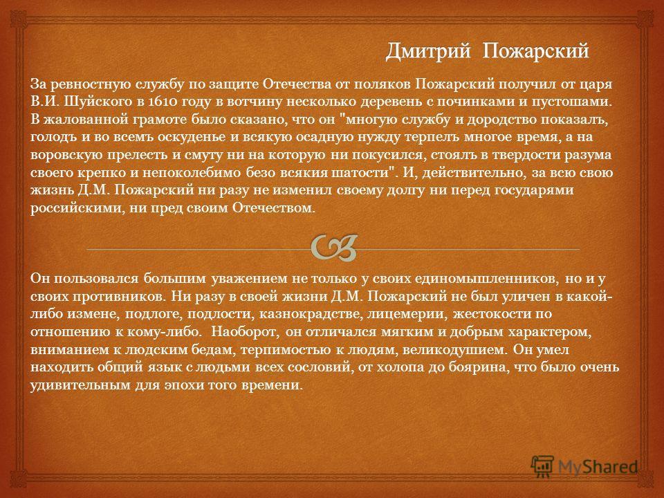 За ревностную службу по защите Отечества от поляков Пожарский получил от царя В.И. Шуйского в 1610 году в вотчину несколько деревень с починками и пустошами. В жалованной грамоте было сказано, что он