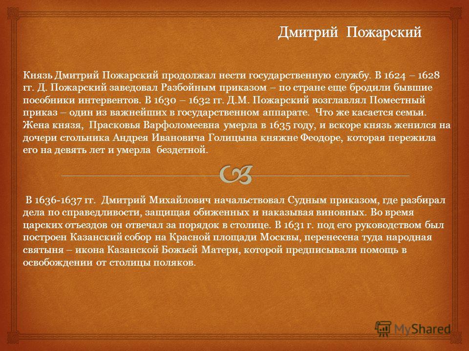 Князь Дмитрий Пожарский продолжал нести государственную службу. В 1624 – 1628 гг. Д. Пожарский заведовал Разбойным приказом – по стране еще бродили бывшие пособники интервентов. В 1630 – 1632 гг. Д.М. Пожарский возглавлял Поместный приказ – один из в