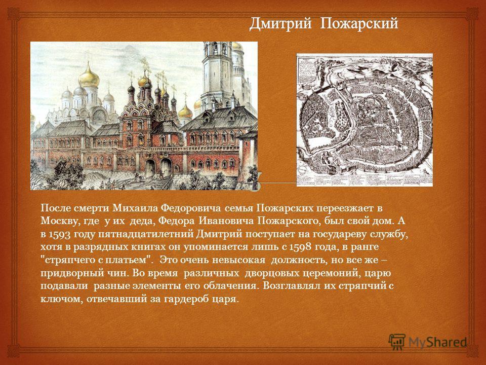 После смерти Михаила Федоровича семья Пожарских переезжает в Москву, где у их деда, Федора Ивановича Пожарского, был свой дом. А в 1593 году пятнадцатилетний Дмитрий поступает на государеву службу, хотя в разрядных книгах он упоминается лишь с 1598 г