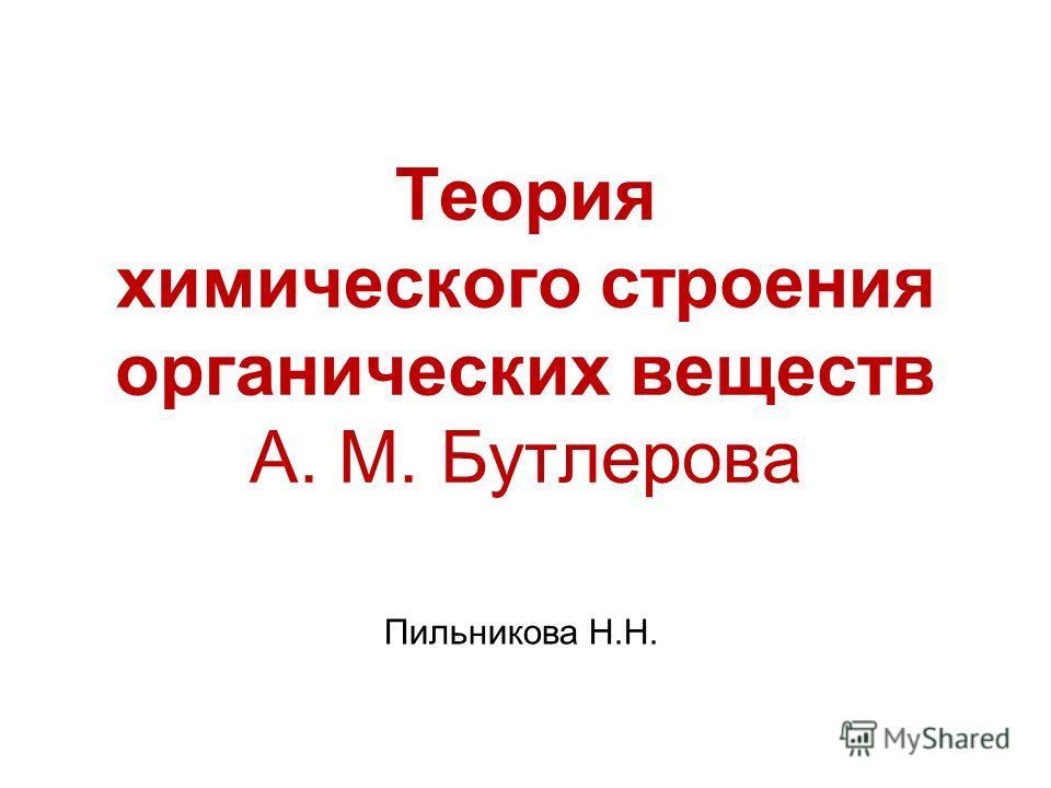 Теория химического строения органических веществ А. М. Бутлерова Пильникова Н.Н.