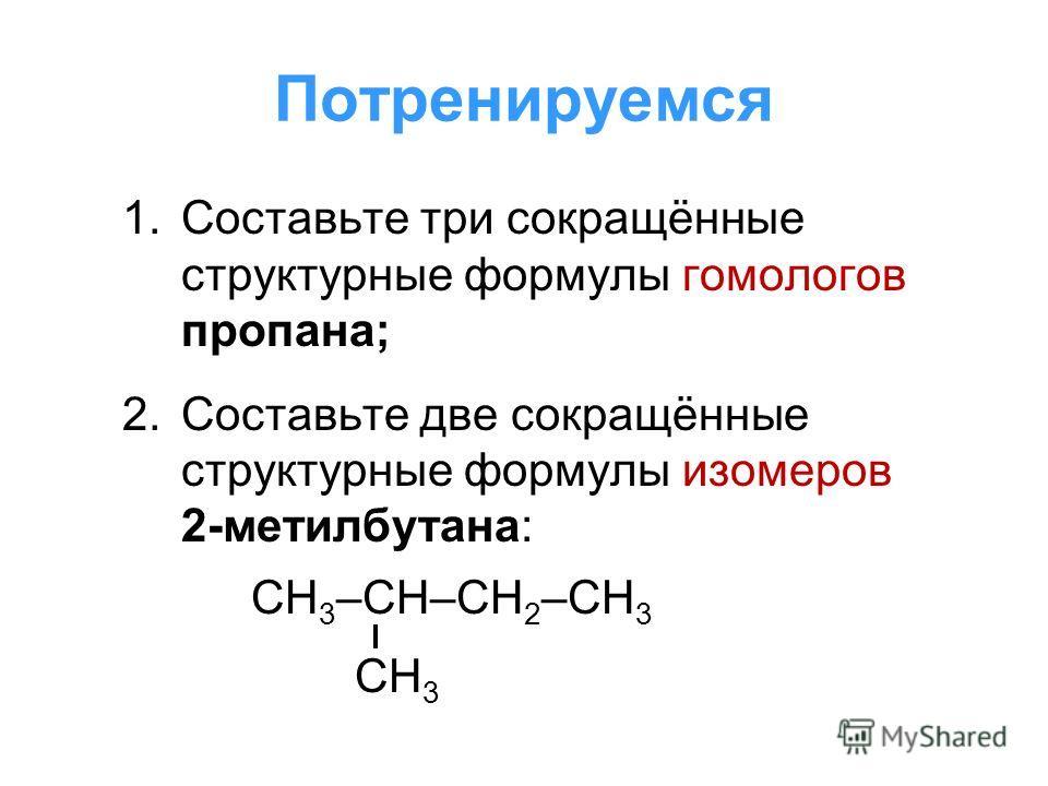 Потренируемся 1.Составьте три сокращённые структурные формулы гомологов пропана; 2.Составьте две сокращённые структурные формулы изомеров 2-метилбутана: СН 3 –СН–СН 2 –СН 3 СН 3