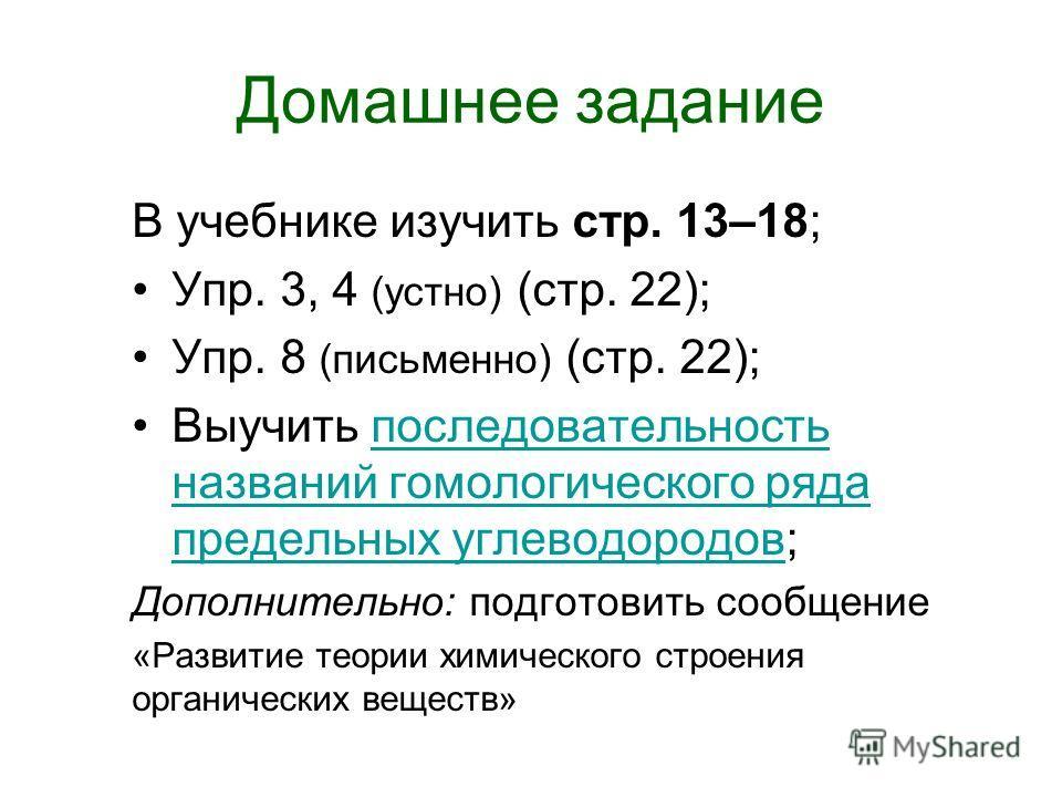 Домашнее задание В учебнике изучить стр. 13–18; Упр. 3, 4 (устно) (стр. 22); Упр. 8 (письменно) (стр. 22); Выучить последовательность названий гомологического ряда предельных углеводородов;последовательность названий гомологического ряда предельных у