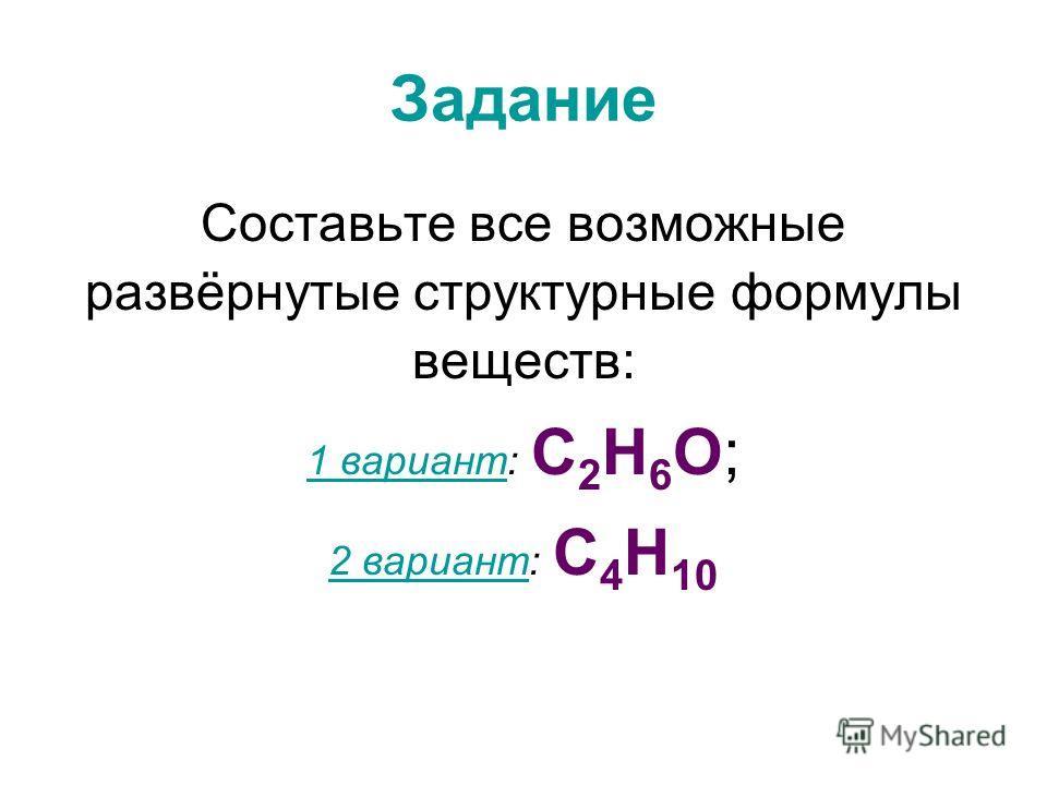 Задание Составьте все возможные развёрнутые структурные формулы веществ: 1 вариант1 вариант: С 2 Н 6 О; 2 вариант2 вариант: С 4 Н 10