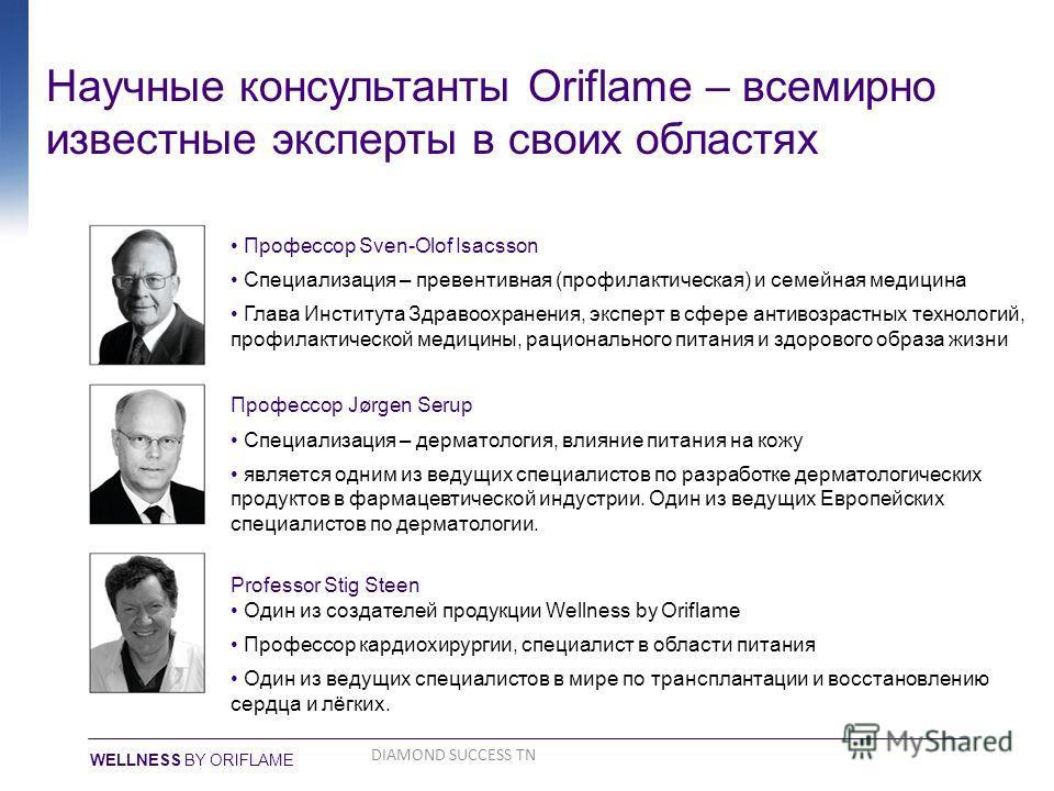 Научные консультанты Oriflame – всемирно известные эксперты в своих областях Профессор Sven-Olof Isacsson Специализация – превентивная (профилактическая) и семейная медицина Глава Института Здравоохранения, эксперт в сфере антивозрастных технологий,