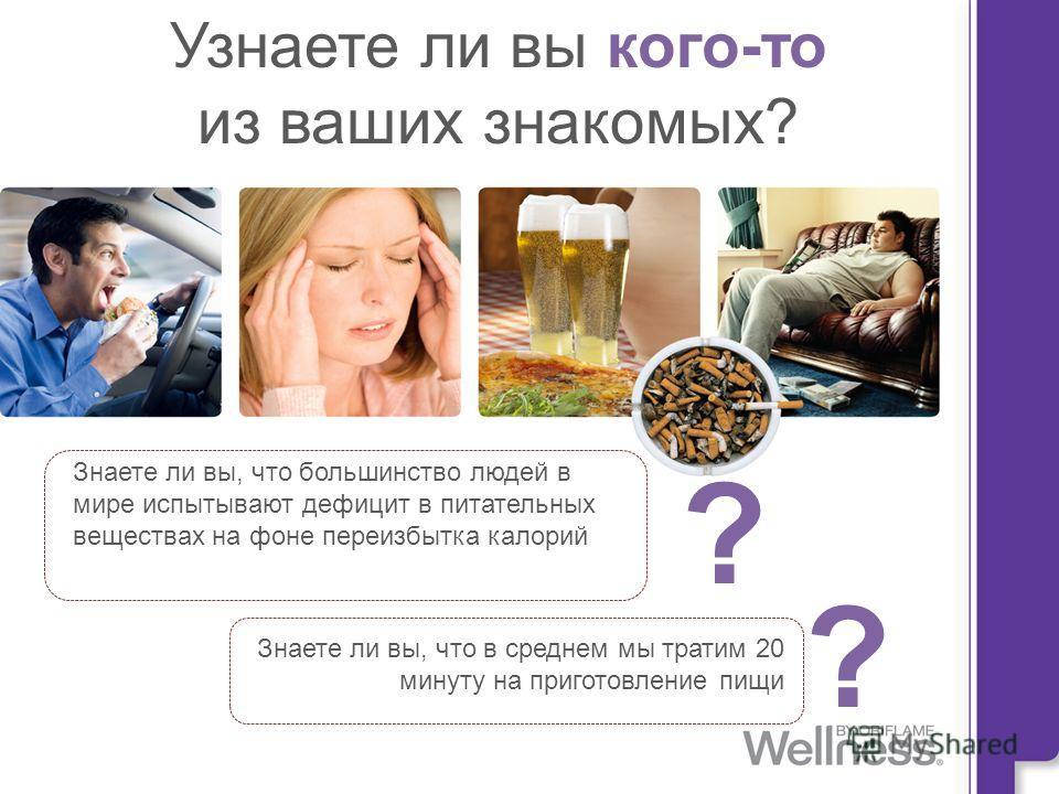 Copyright ©2010 by Oriflame Cosmetics SA Узнаете ли вы кого-то из ваших знакомых? Знаете ли вы, что большинство людей в мире испытывают дефицит в питательных веществах на фоне переизбытка калорий Знаете ли вы, что в среднем мы тратим 20 минуту на при