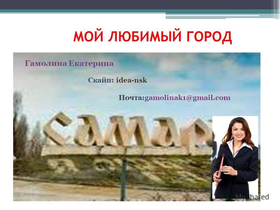 МОЙ ЛЮБИМЫЙ ГОРОД Гамолина Екатерина Скайп: idea-nsk Почта:gamolinak1@gmail.com