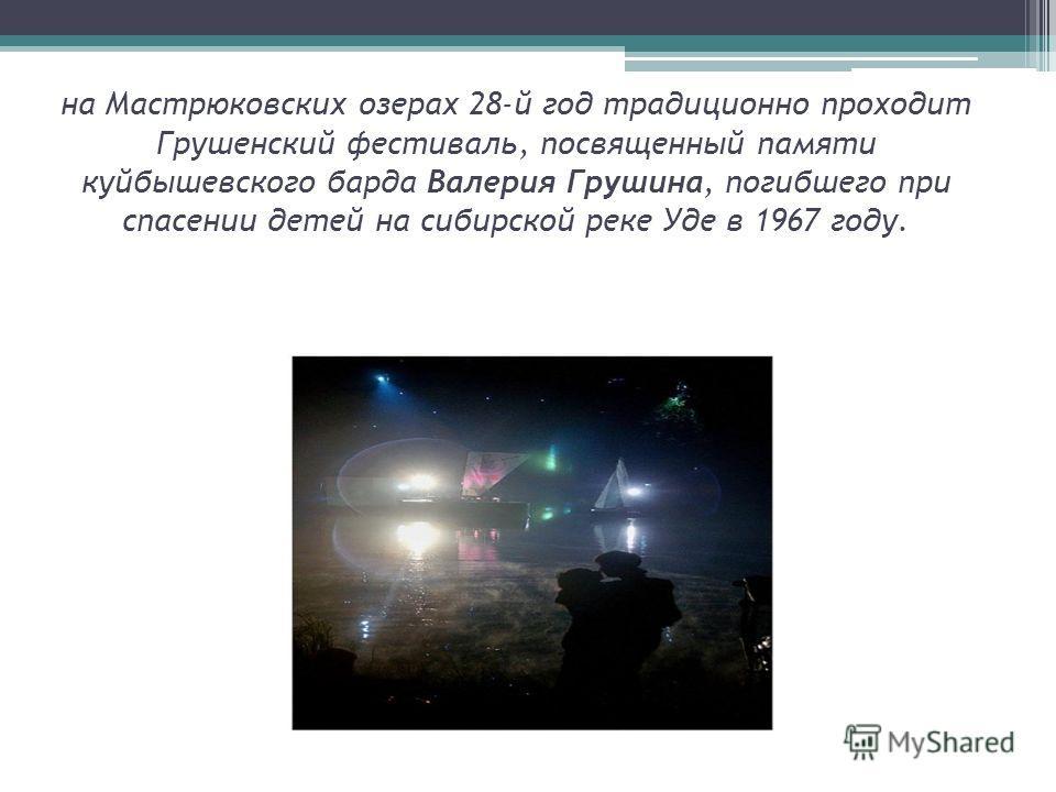 на Мастрюковских озерах 28-й год традиционно проходит Грушенский фестиваль, посвященный памяти куйбышевского барда Валерия Грушина, погибшего при спасении детей на сибирской реке Уде в 1967 году.