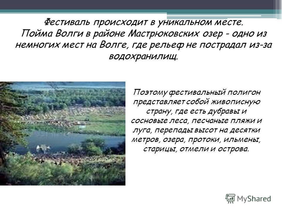 Фестиваль происходит в уникальном месте. Пойма Волги в районе Мастрюковских озер - одно из немногих мест на Волге, где рельеф не пострадал из-за водохранилищ. Поэтому фестивальный полигон представляет собой живописную страну, где есть дубравы и сосно