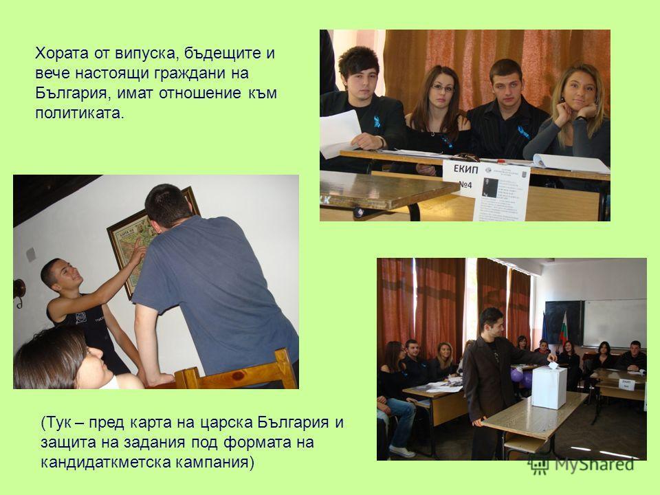 Хората от випуска, бъдещите и вече настоящи граждани на България, имат отношение към политиката. (Тук – пред карта на царска България и защита на задания под формата на кандидаткметска кампания)
