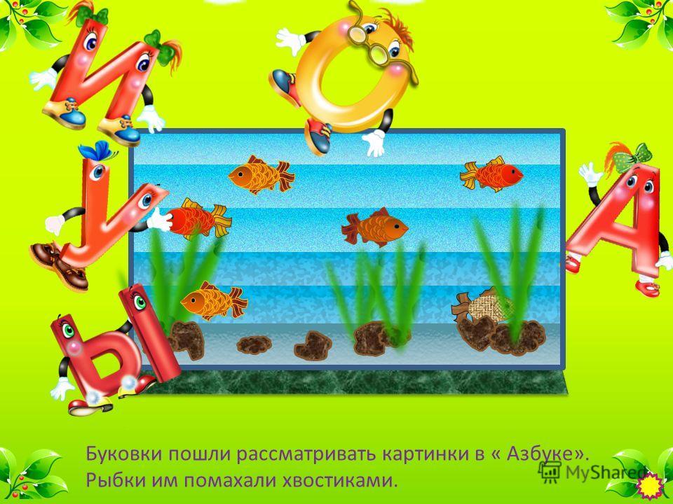 Буковки пошли рассматривать картинки в « Азбуке». Рыбки им помахали хвостиками.