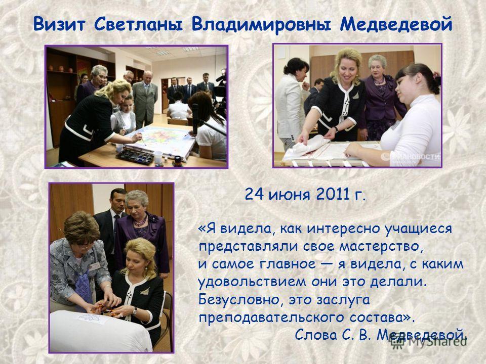 Визит Светланы Владимировны Медведевой 24 июня 2011 г. «Я видела, как интересно учащиеся представляли свое мастерство, и самое главное я видела, с каким удовольствием они это делали. Безусловно, это заслуга преподавательского состава». Слова С. В. Ме