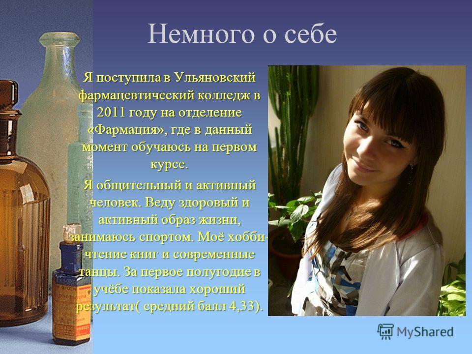 Немного о себе Я поступила в Ульяновский фармацевтический колледж в 2011 году на отделение «Фармация», где в данный момент обучаюсь на первом курсе. Я общительный и активный человек. Веду здоровый и активный образ жизни, занимаюсь спортом. Моё хобби-