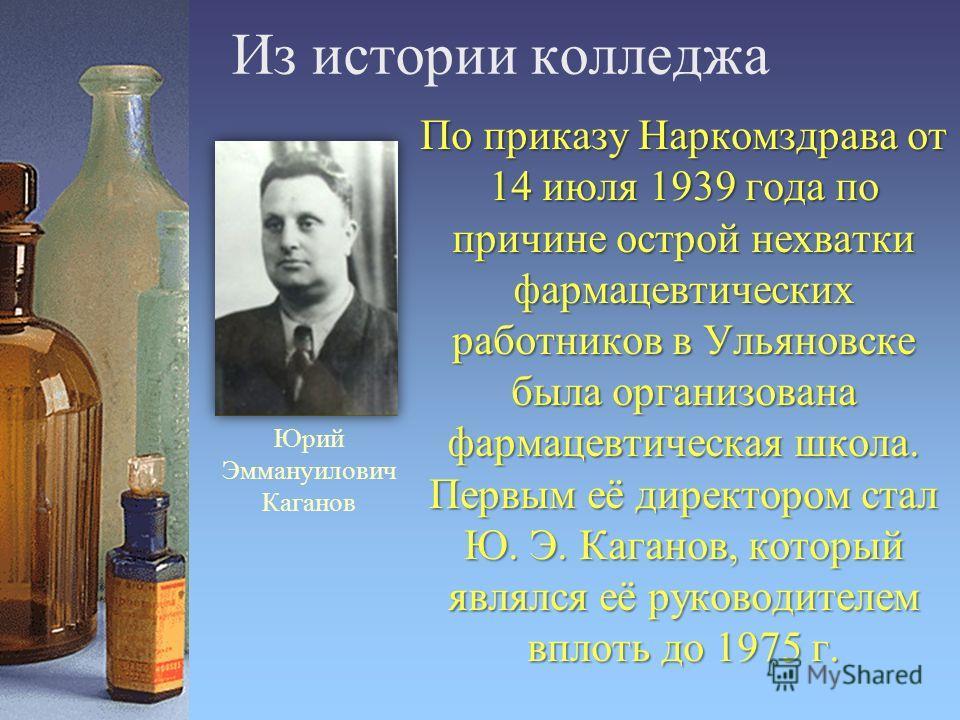 Из истории колледжа По приказу Наркомздрава от 14 июля 1939 года по причине острой нехватки фармацевтических работников в Ульяновске была организована фармацевтическая школа. Первым её директором стал Ю. Э. Каганов, который являлся её руководителем в