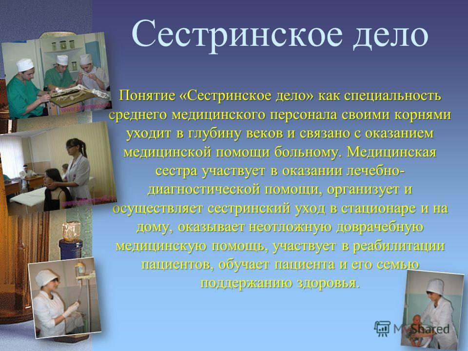 Сестринское дело Понятие «Сестринское дело» как специальность среднего медицинского персонала своими корнями уходит в глубину веков и связано с оказанием медицинской помощи больному. Медицинская сестра участвует в оказании лечебно- диагностической по