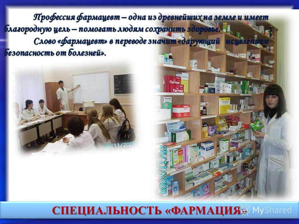 Профессия фармацевт – одна из древнейших на земле и имеет благородную цель – помогать людям сохранить здоровье. Слово «фармацевт» в переводе значит «дарующий исцеление и безопасность от болезней». Слово «фармацевт» в переводе значит «дарующий исцелен